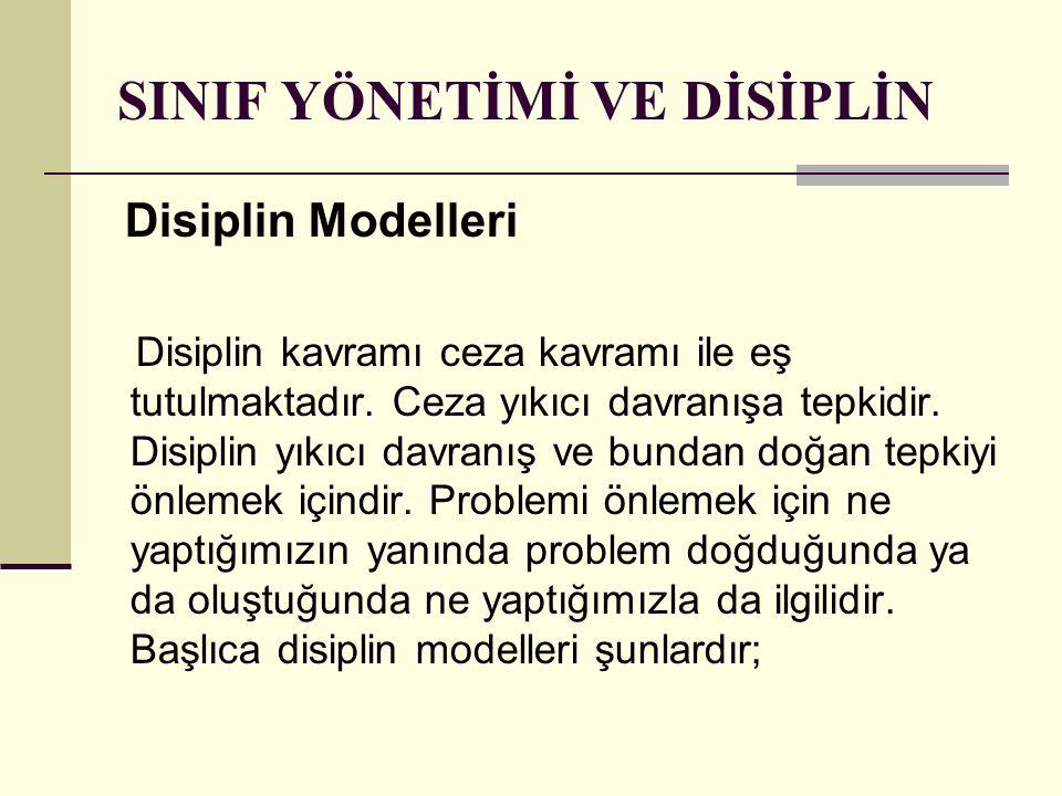 SINIF YÖNETİMİ VE DİSİPLİN Disiplin Modelleri Disiplin kavramı ceza kavramı ile eş tutulmaktadır. Ceza yıkıcı davranışa tepkidir. Disiplin yıkıcı davr