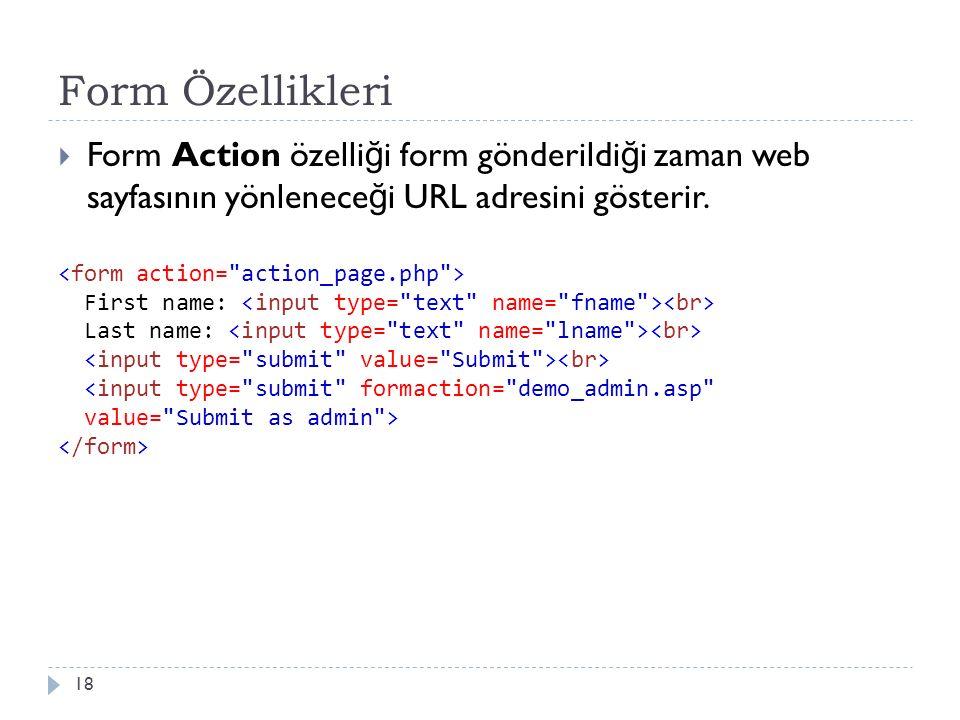 Form Özellikleri  Form Action özelli ğ i form gönderildi ğ i zaman web sayfasının yönlenece ğ i URL adresini gösterir. 18 First name: Last name: