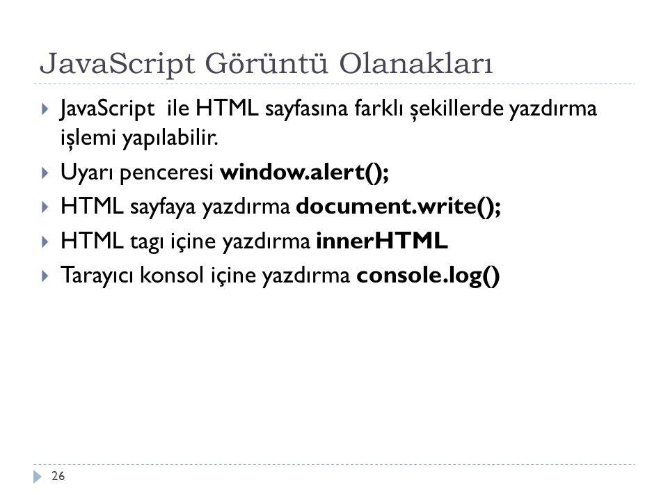 JavaScript Görüntü Olanakları  JavaScript ile HTML sayfasına farklı şekillerde yazdırma işlemi yapılabilir.  Uyarı penceresi window.alert();  HTML