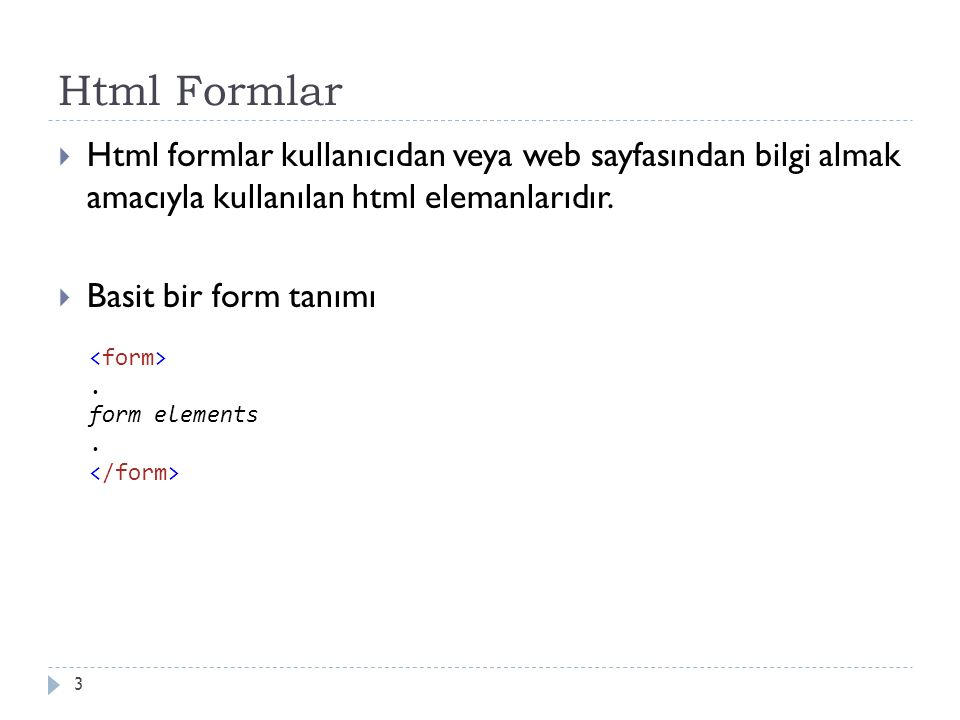 Html Formlar  Html formlar kullanıcıdan veya web sayfasından bilgi almak amacıyla kullanılan html elemanlarıdır.  Basit bir form tanımı 3. form elem