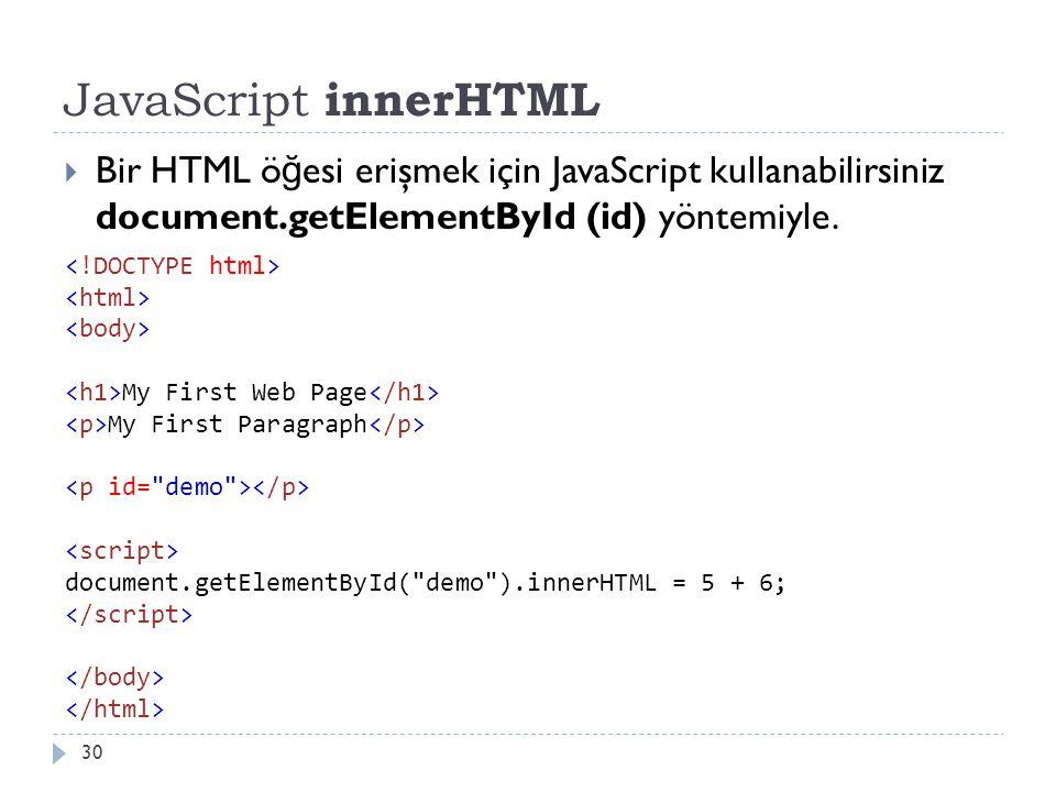 JavaScript innerHTML 30  Bir HTML ö ğ esi erişmek için JavaScript kullanabilirsiniz document.getElementById (id) yöntemiyle. My First Web Page My Fir