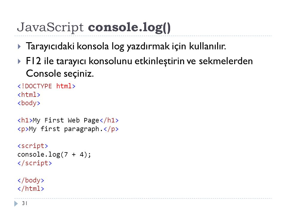JavaScript console.log() 31  Tarayıcıdaki konsola log yazdırmak için kullanılır.  F12 ile tarayıcı konsolunu etkinleştirin ve sekmelerden Console se