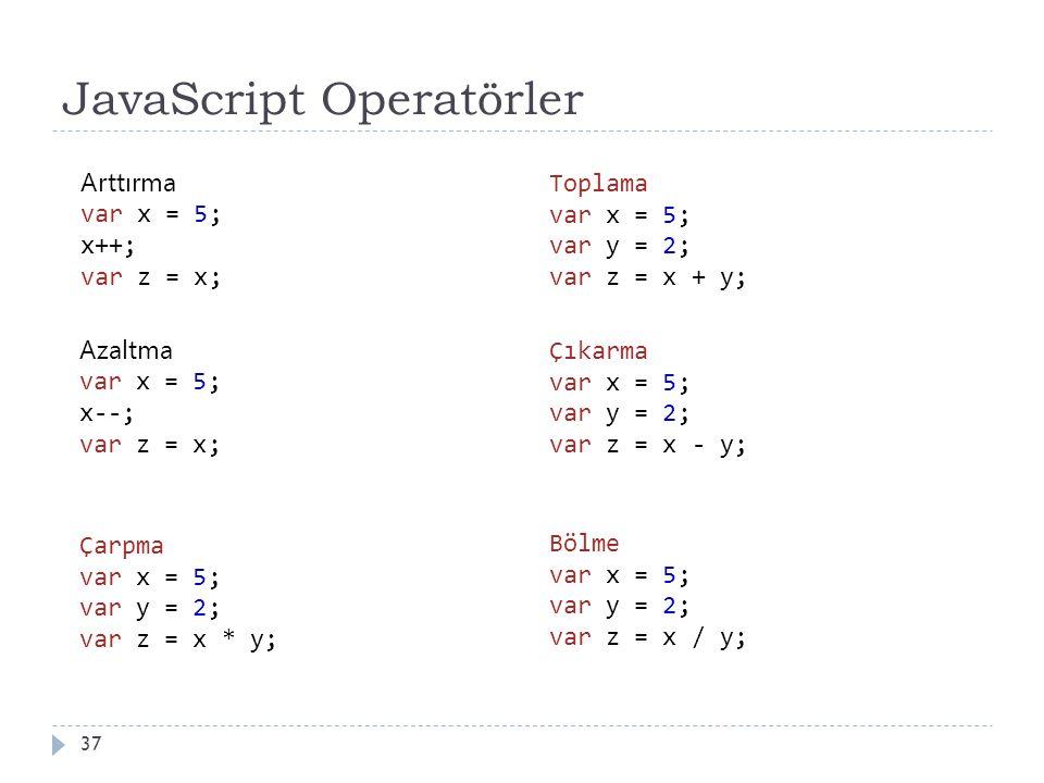 JavaScript Operatörler 37 Arttırma var x = 5; x++; var z = x; Azaltma var x = 5; x--; var z = x; Çarpma var x = 5; var y = 2; var z = x * y; Toplama var x = 5; var y = 2; var z = x + y; Çıkarma var x = 5; var y = 2; var z = x - y; Bölme var x = 5; var y = 2; var z = x / y;