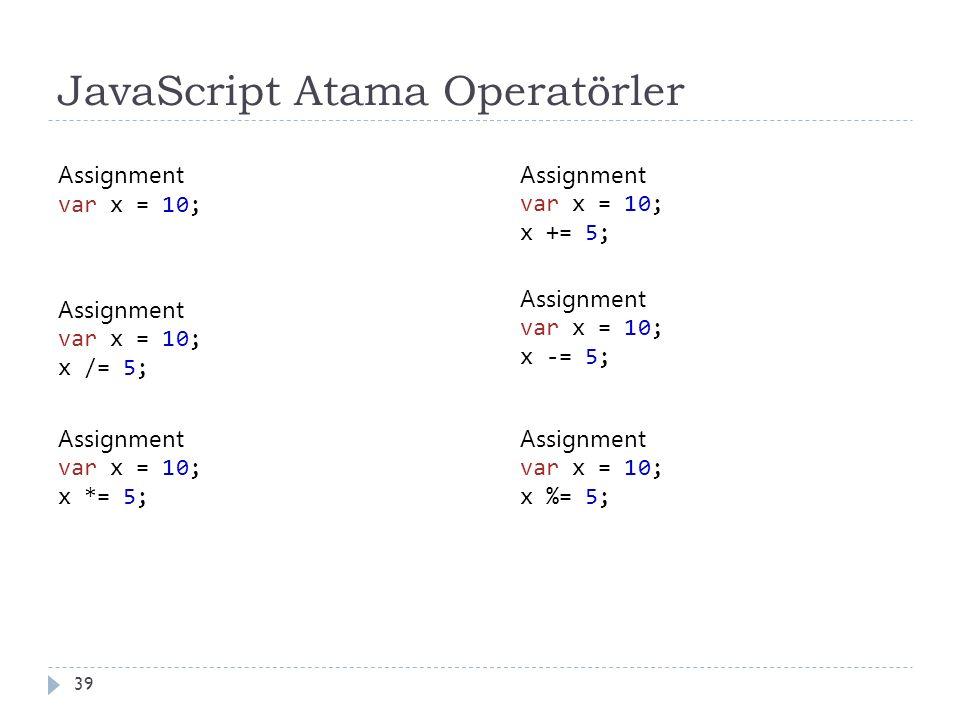 JavaScript Atama Operatörler 39 Assignment var x = 10; Assignment var x = 10; x += 5; Assignment var x = 10; x -= 5; Assignment var x = 10; x *= 5; Assignment var x = 10; x /= 5; Assignment var x = 10; x %= 5;