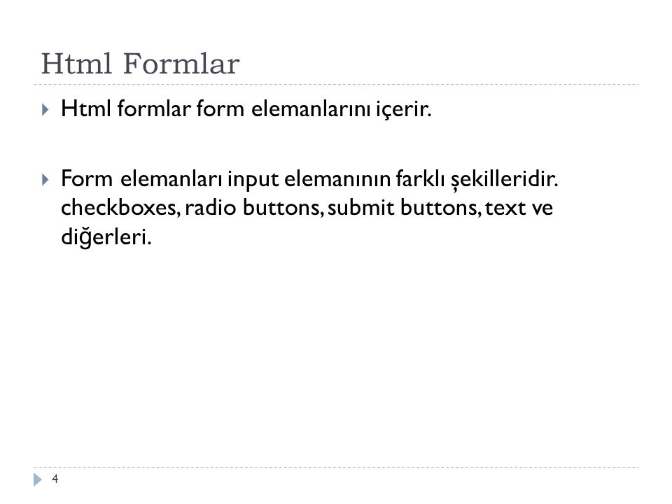 Html Formlar  Html formlar form elemanlarını içerir.  Form elemanları input elemanının farklı şekilleridir. checkboxes, radio buttons, submit button