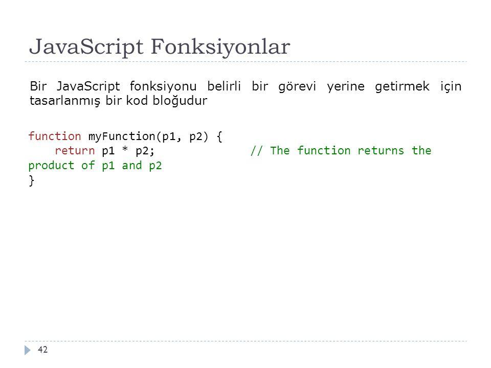 JavaScript Fonksiyonlar 42 Bir JavaScript fonksiyonu belirli bir görevi yerine getirmek için tasarlanmış bir kod bloğudur function myFunction(p1, p2) { return p1 * p2; // The function returns the product of p1 and p2 }