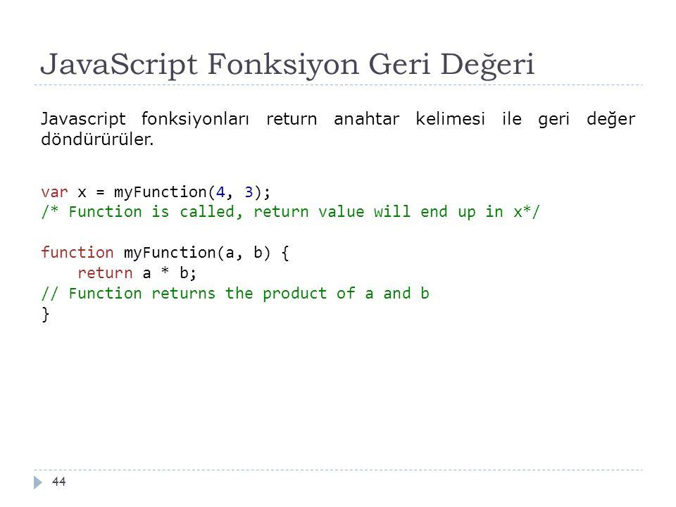 JavaScript Fonksiyon Geri Değeri 44 Javascript fonksiyonları return anahtar kelimesi ile geri değer döndürürüler. var x = myFunction(4, 3); /* Functio