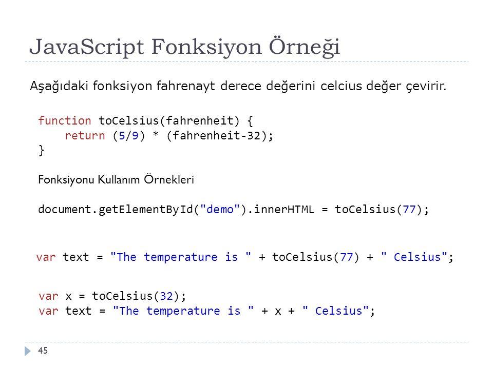 JavaScript Fonksiyon Örneği 45 Aşağıdaki fonksiyon fahrenayt derece değerini celcius değer çevirir. function toCelsius(fahrenheit) { return (5/9) * (f