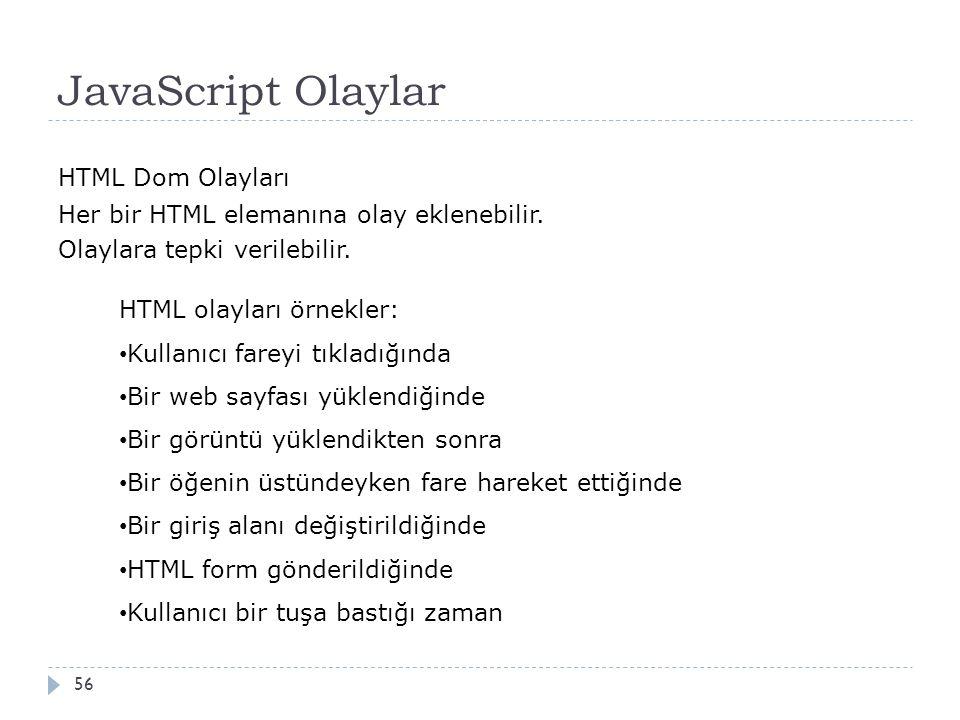 JavaScript Olaylar 56 HTML Dom Olayları Her bir HTML elemanına olay eklenebilir. Olaylara tepki verilebilir. HTML olayları örnekler: Kullanıcı fareyi