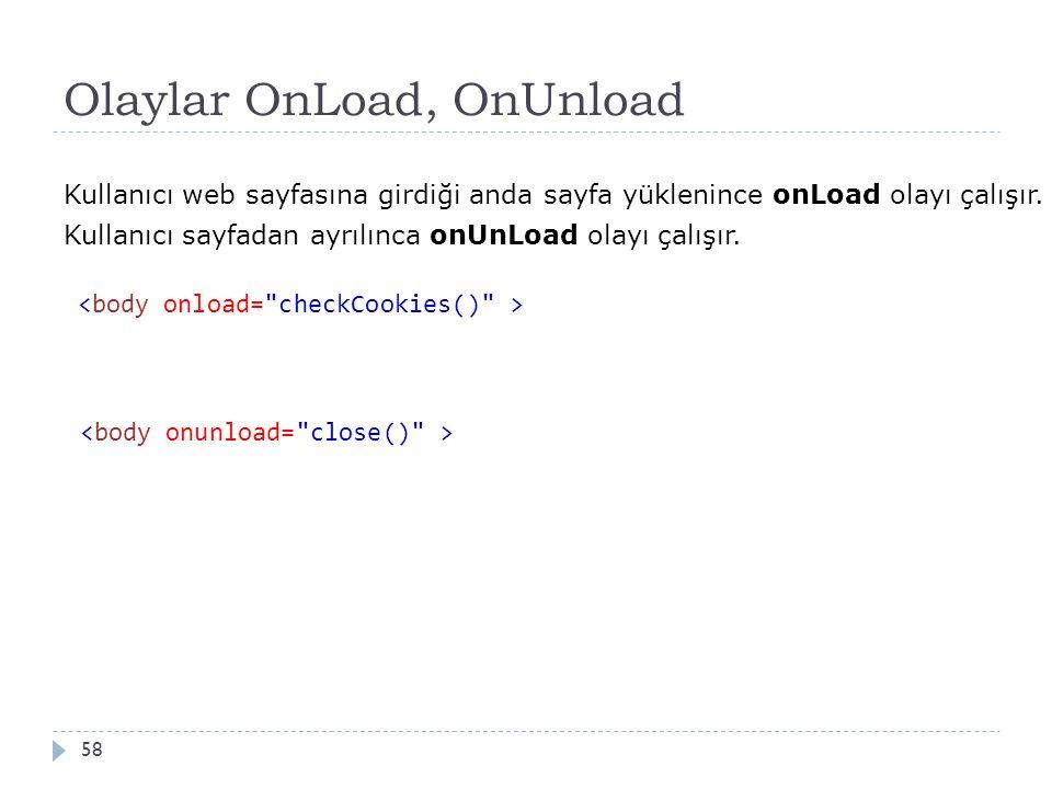 Olaylar OnLoad, OnUnload 58 Kullanıcı web sayfasına girdiği anda sayfa yüklenince onLoad olayı çalışır. Kullanıcı sayfadan ayrılınca onUnLoad olayı ça