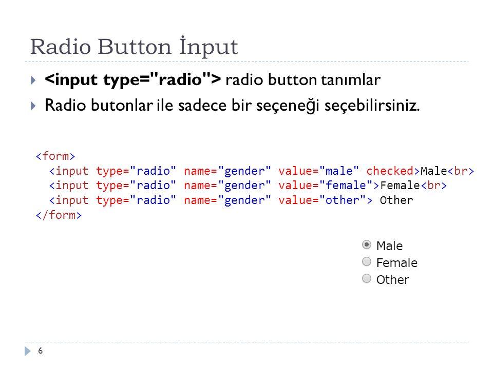 Radio Button İnput  radio button tanımlar  Radio butonlar ile sadece bir seçene ğ i seçebilirsiniz. 6 Male Female Other