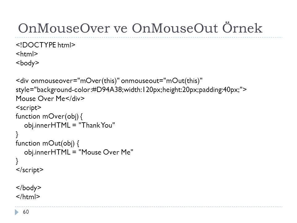 OnMouseOver ve OnMouseOut Örnek 60 <div onmouseover= mOver(this) onmouseout= mOut(this) style= background-color:#D94A38;width:120px;height:20px;padding:40px; > Mouse Over Me function mOver(obj) { obj.innerHTML = Thank You } function mOut(obj) { obj.innerHTML = Mouse Over Me }