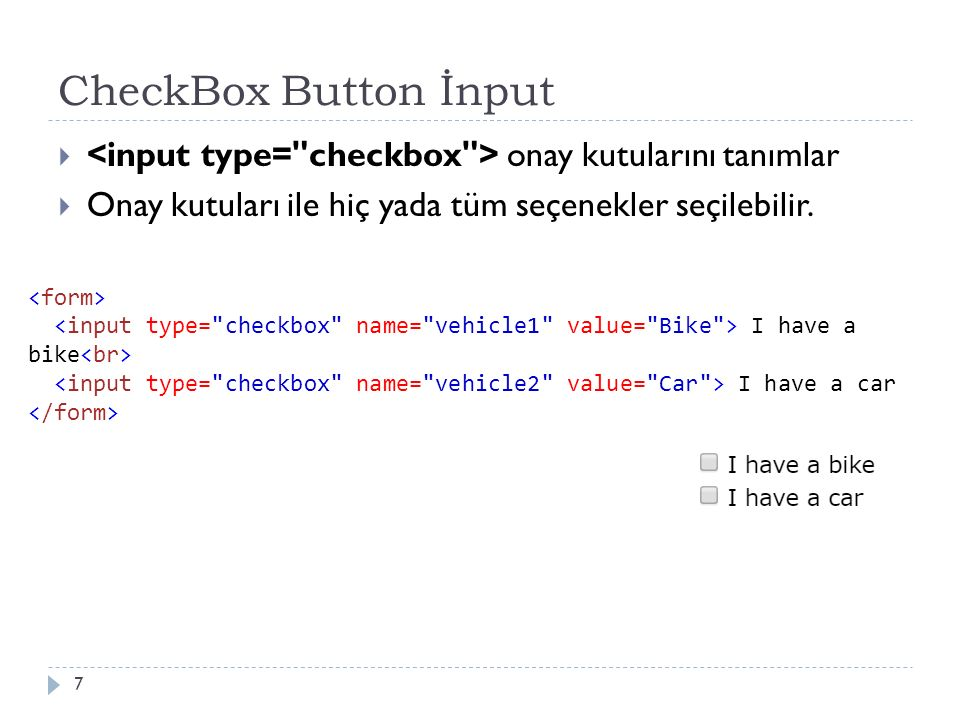 CheckBox Button İnput  onay kutularını tanımlar  Onay kutuları ile hiç yada tüm seçenekler seçilebilir. 7 I have a bike I have a car