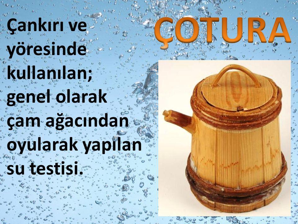 Çankırı ve yöresinde kullanılan; genel olarak çam ağacından oyularak yapılan su testisi.