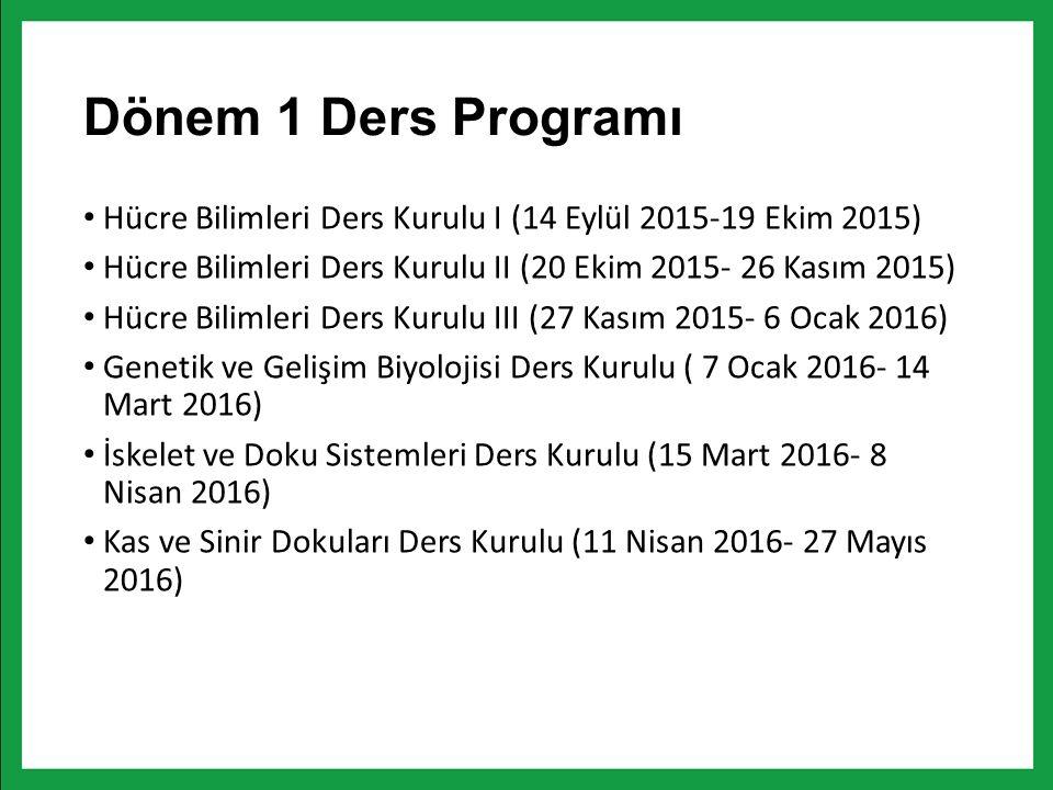 Dönem 1 Ders Programı Hücre Bilimleri Ders Kurulu I (14 Eylül 2015-19 Ekim 2015) Hücre Bilimleri Ders Kurulu II (20 Ekim 2015- 26 Kasım 2015) Hücre Bilimleri Ders Kurulu III (27 Kasım 2015- 6 Ocak 2016) Genetik ve Gelişim Biyolojisi Ders Kurulu ( 7 Ocak 2016- 14 Mart 2016) İskelet ve Doku Sistemleri Ders Kurulu (15 Mart 2016- 8 Nisan 2016) Kas ve Sinir Dokuları Ders Kurulu (11 Nisan 2016- 27 Mayıs 2016)