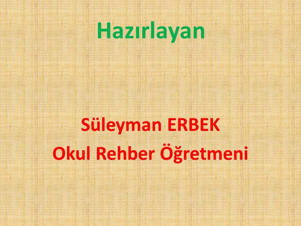 Hazırlayan Süleyman ERBEK Okul Rehber Öğretmeni
