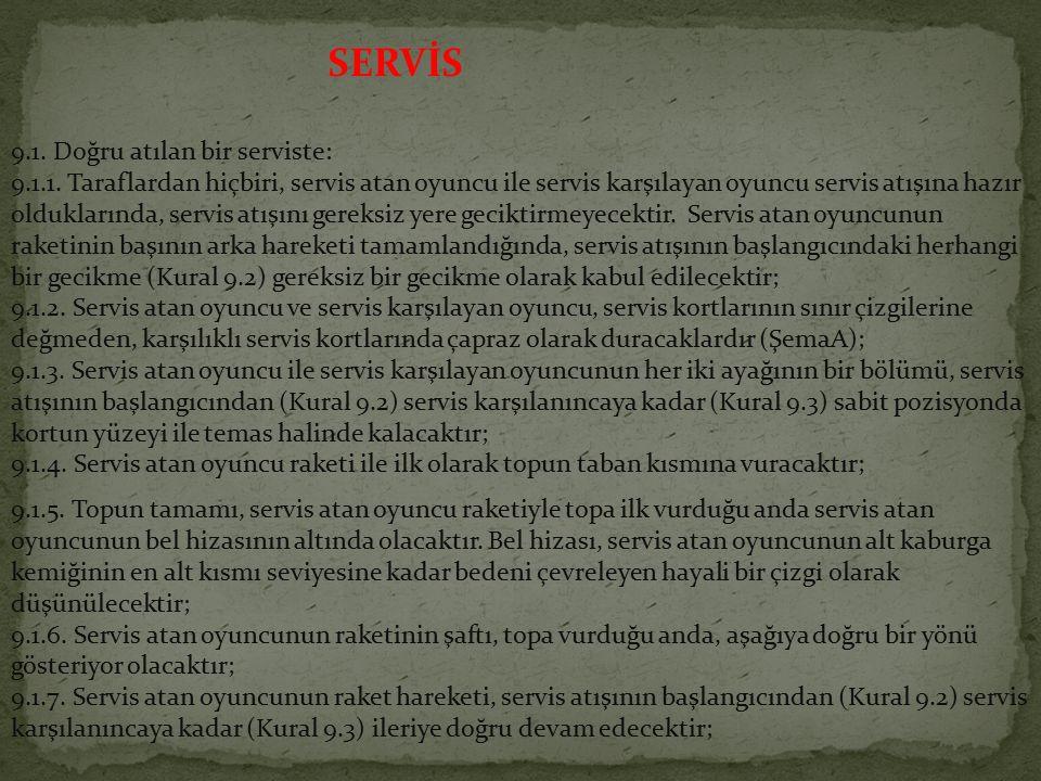 SERVİS 9.1. Doğru atılan bir serviste: 9.1.1. Taraflardan hiçbiri, servis atan oyuncu ile servis karşılayan oyuncu servis atışına hazır olduklarında,