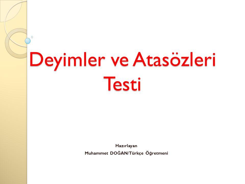 Deyimler ve Atasözleri Testi Hazırlayan Muhammet DO Ğ AN/Türkçe Ö ğ retmeni