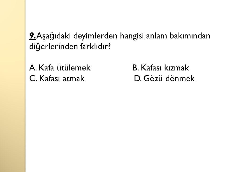 9.Aşa ğ ıdaki deyimlerden hangisi anlam bakımından di ğ erlerinden farklıdır.