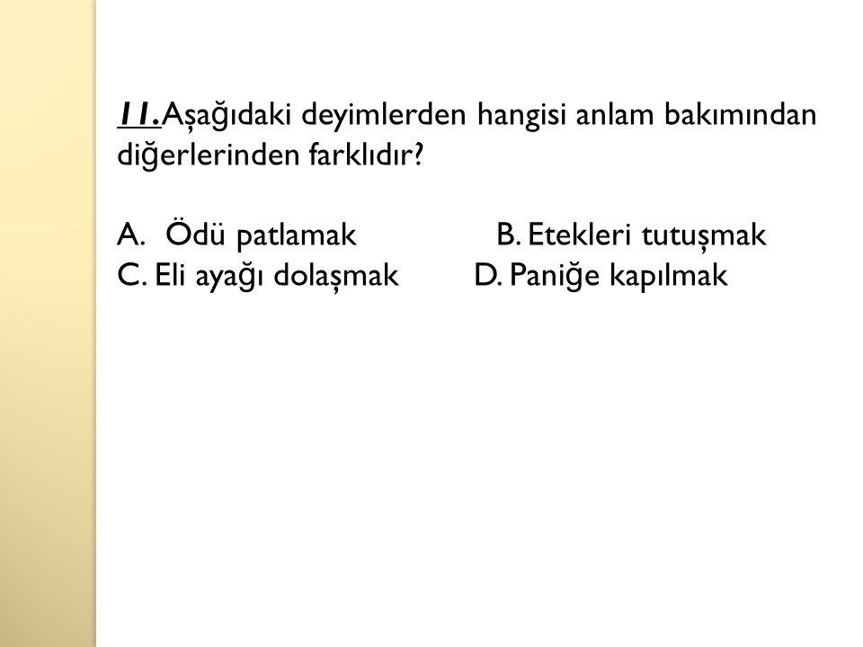 11.Aşa ğ ıdaki deyimlerden hangisi anlam bakımından di ğ erlerinden farklıdır.