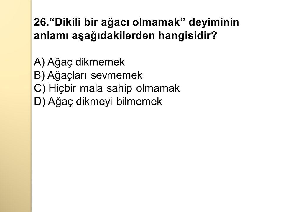26. Dikili bir ağacı olmamak deyiminin anlamı aşağıdakilerden hangisidir.