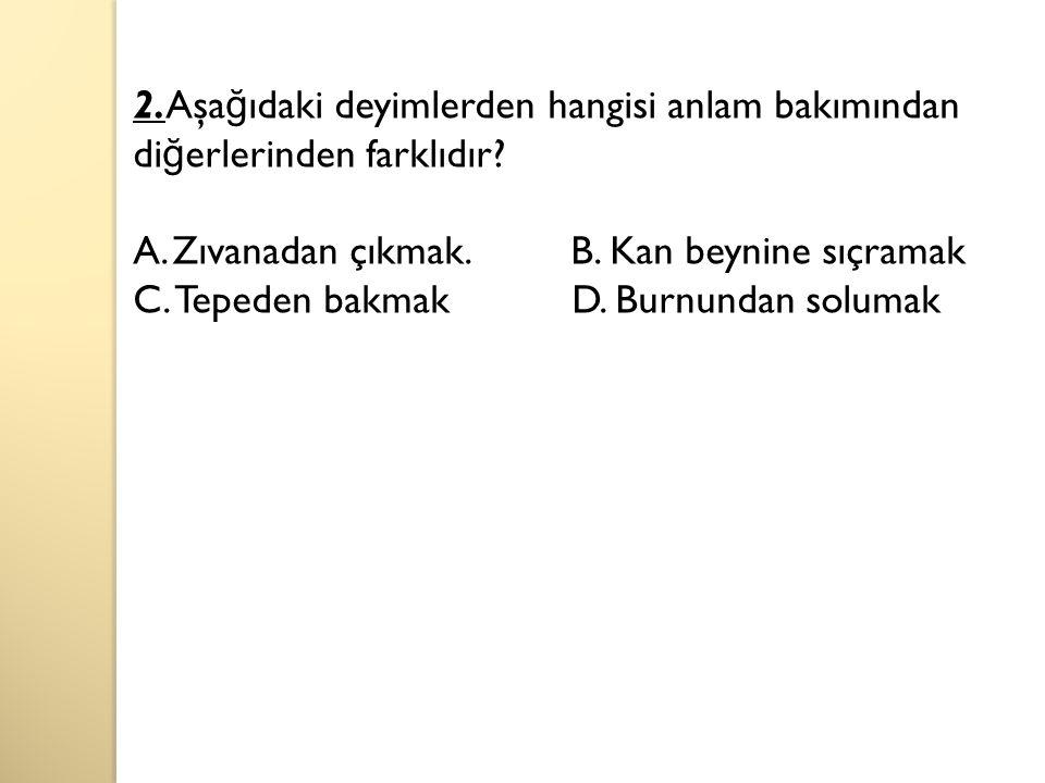 2.Aşa ğ ıdaki deyimlerden hangisi anlam bakımından di ğ erlerinden farklıdır.