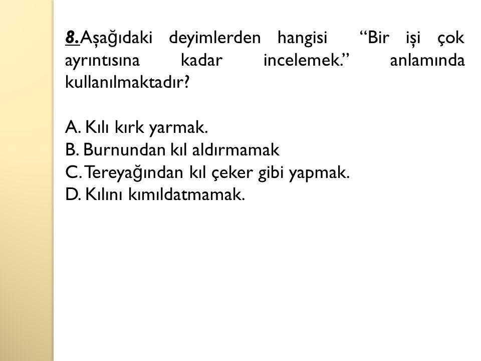 8.Aşa ğ ıdaki deyimlerden hangisi Bir işi çok ayrıntısına kadar incelemek. anlamında kullanılmaktadır.
