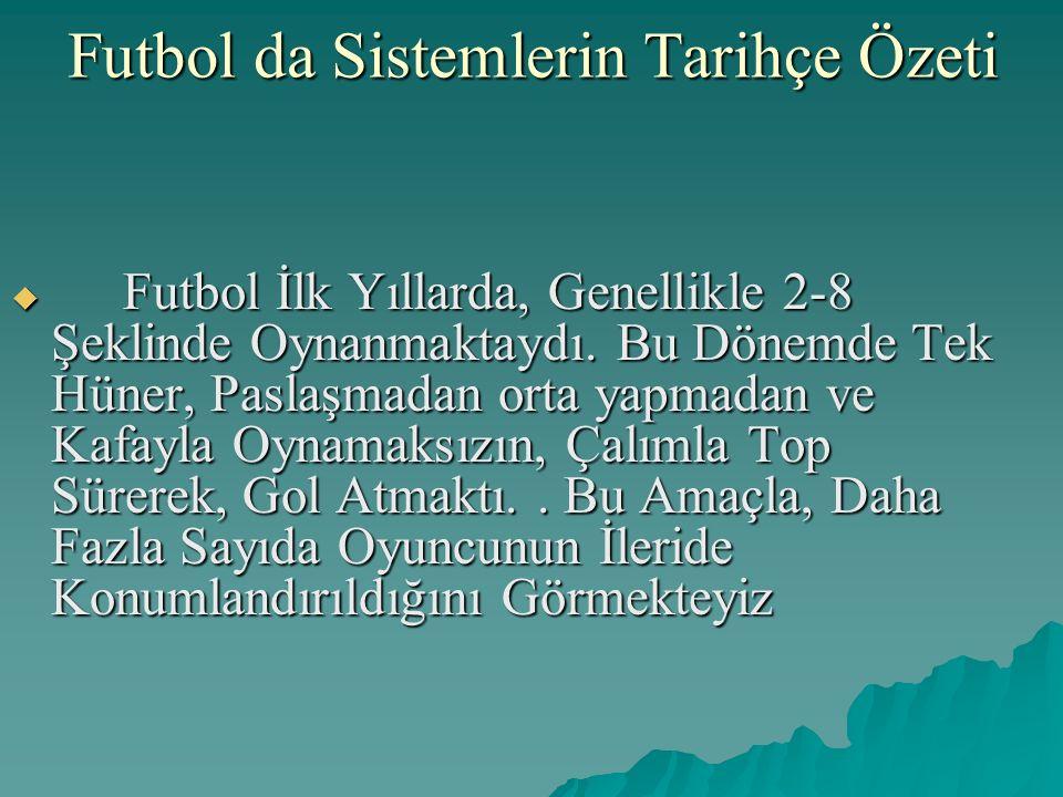 Futbol da Sistemlerin Tarihçe Özeti  Futbol İlk Yıllarda, Genellikle 2-8 Şeklinde Oynanmaktaydı. Bu Dönemde Tek Hüner, Paslaşmadan orta yapmadan ve K