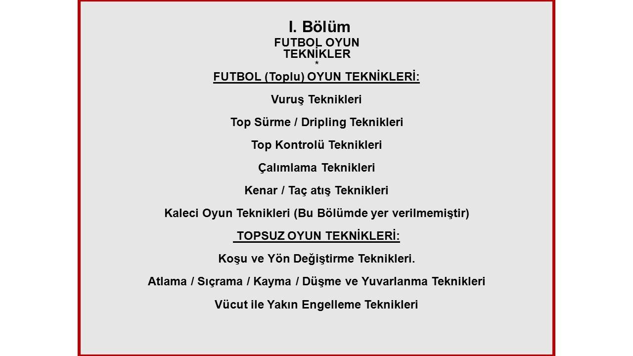 I. Bölüm FUTBOL OYUN TEKNİKLER * FUTBOL (Toplu) OYUN TEKNİKLERİ: Vuruş Teknikleri Top Sürme / Dripling Teknikleri Top Kontrolü Teknikleri Çalımlama Te