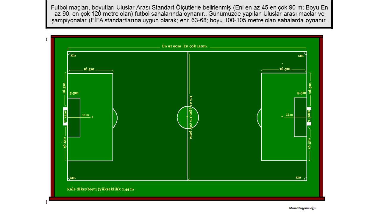 Futbol maçları, boyutları Uluslar Arası Standart Ölçütlerle belirlenmiş (Eni en az 45 en çok 90 m; Boyu En az 90, en çok 120 metre olan) futbol sahala