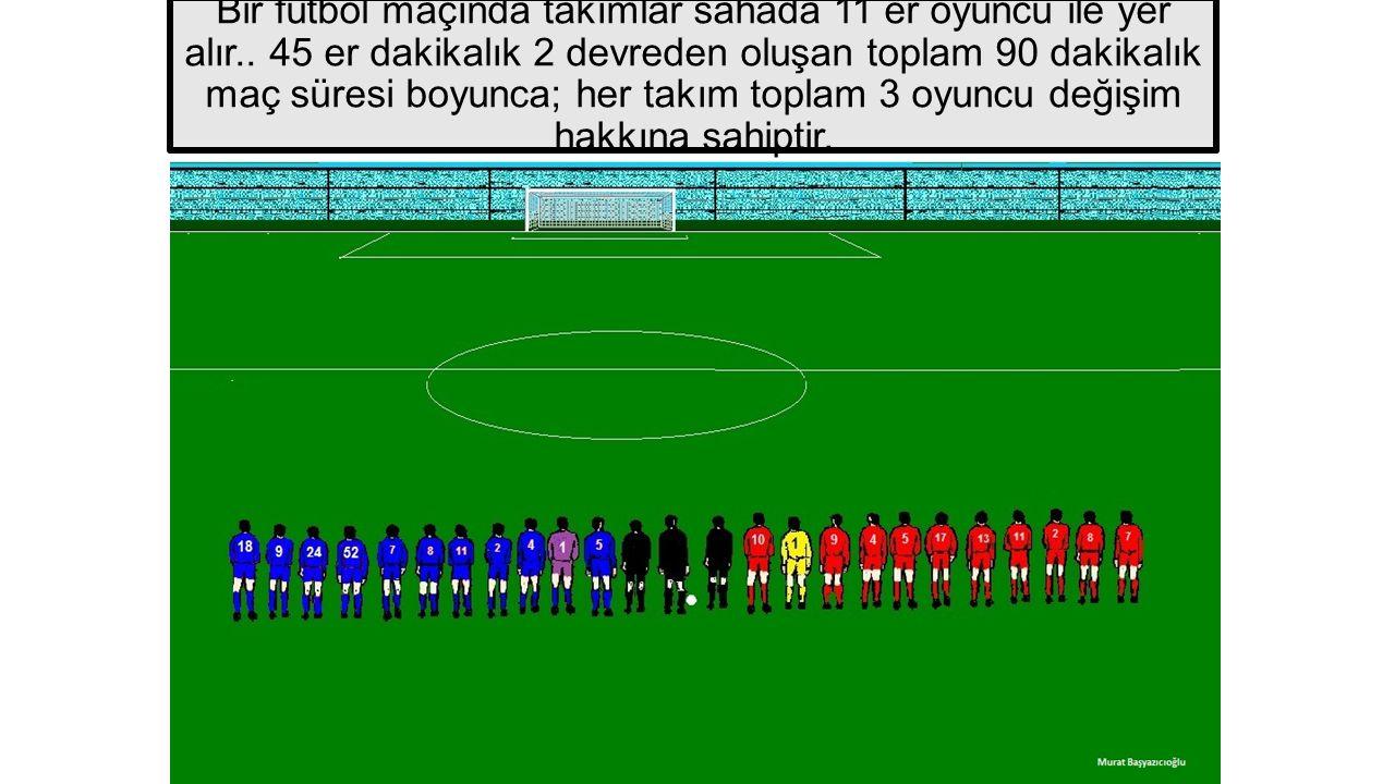 Bir futbol maçında takımlar sahada 11 er oyuncu ile yer alır.. 45 er dakikalık 2 devreden oluşan toplam 90 dakikalık maç süresi boyunca; her takım top
