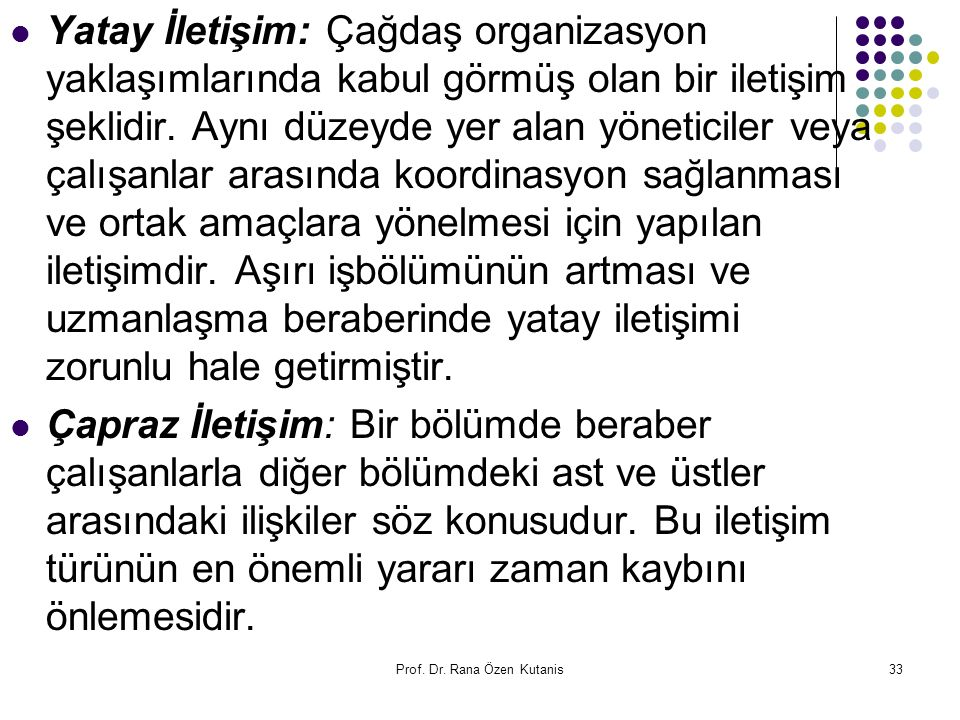 Prof. Dr. Rana Özen Kutanis33 Yatay İletişim: Çağdaş organizasyon yaklaşımlarında kabul görmüş olan bir iletişim şeklidir. Aynı düzeyde yer alan yönet