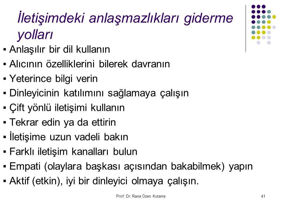 Prof. Dr. Rana Özen Kutanis41 İletişimdeki anlaşmazlıkları giderme yolları ▪ Anlaşılır bir dil kullanın ▪ Alıcının özelliklerini bilerek davranın ▪ Ye