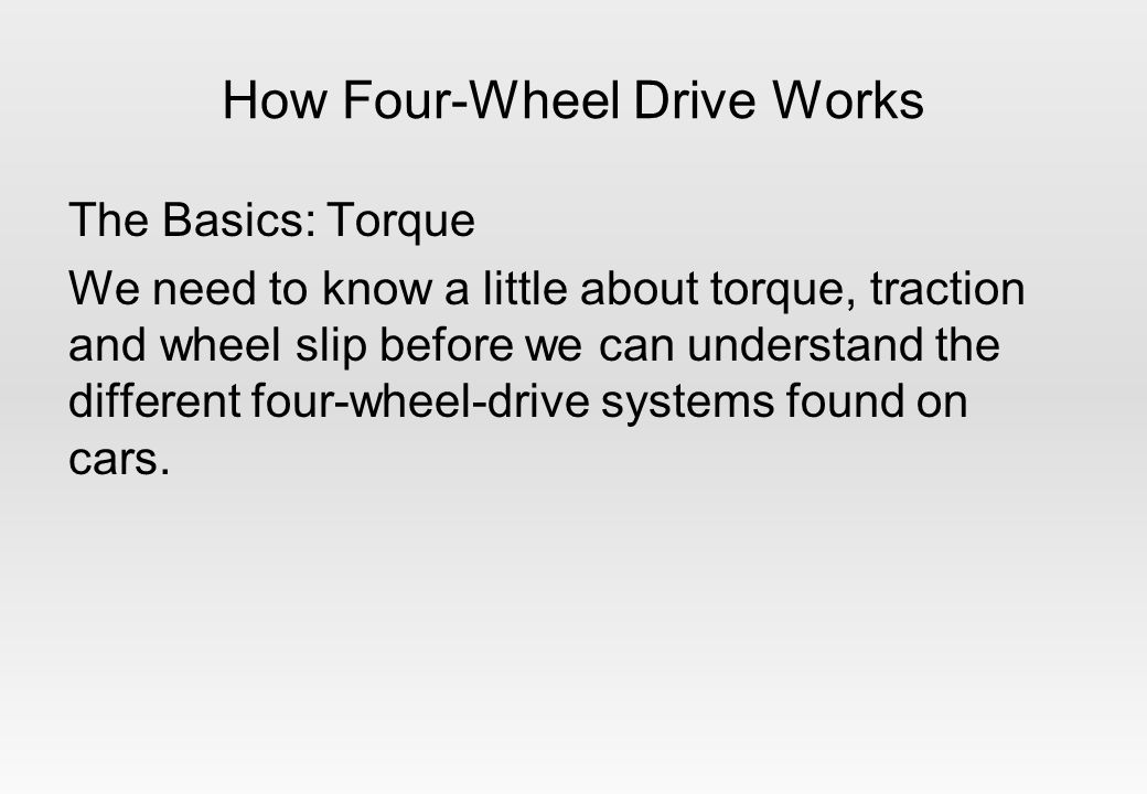 How Four-Wheel Drive Works The Basics: Torque We need to know a little about torque, traction and wheel slip before we can understand the different four-wheel-drive systems found on cars.