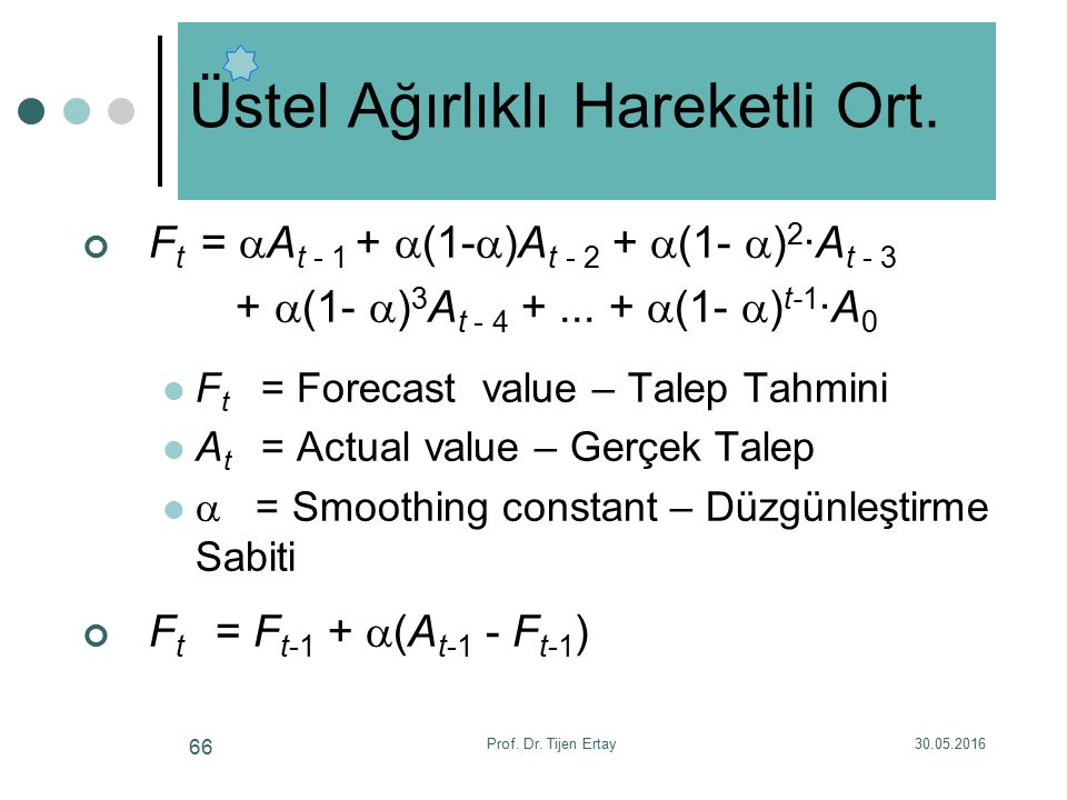 F t =  A t - 1 +  (1-  )A t - 2 +  (1-  ) 2 ·A t - 3 +  (1-  ) 3 A t - 4 +... +  (1-  ) t-1 ·A 0 F t = Forecast value – Talep Tahmini A t = A