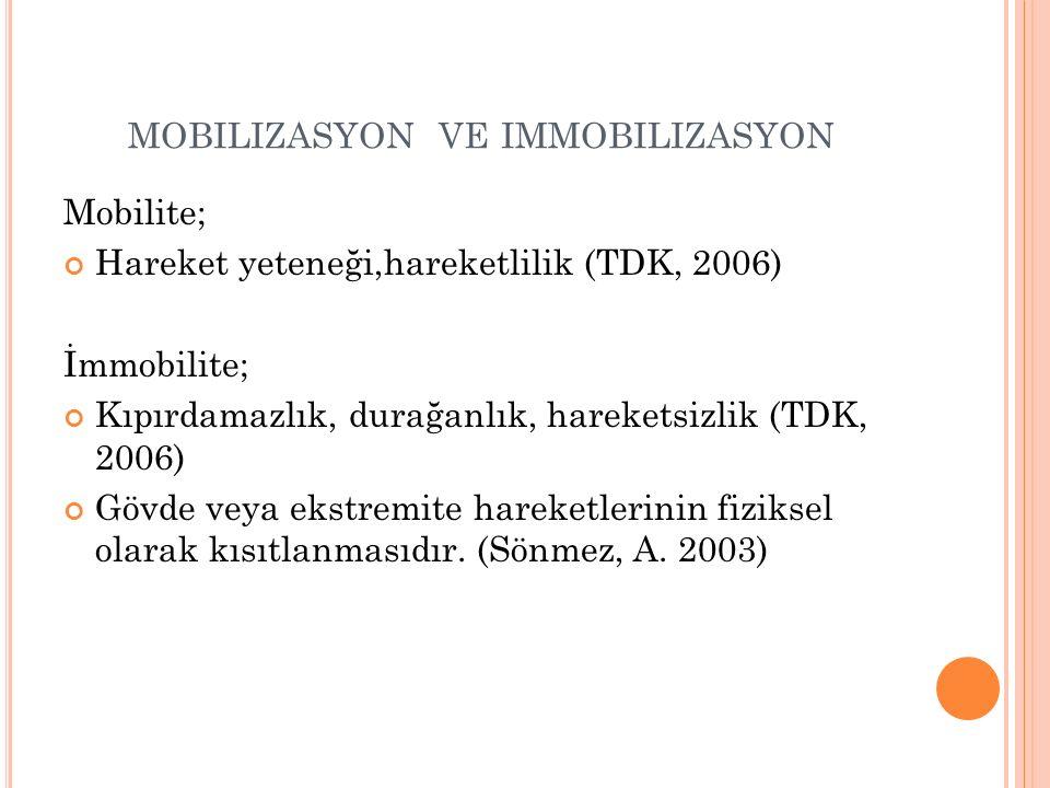 MOBILIZASYON VE IMMOBILIZASYON Mobilite; Hareket yeteneği,hareketlilik (TDK, 2006) İmmobilite; Kıpırdamazlık, durağanlık, hareketsizlik (TDK, 2006) Gövde veya ekstremite hareketlerinin fiziksel olarak kısıtlanmasıdır.