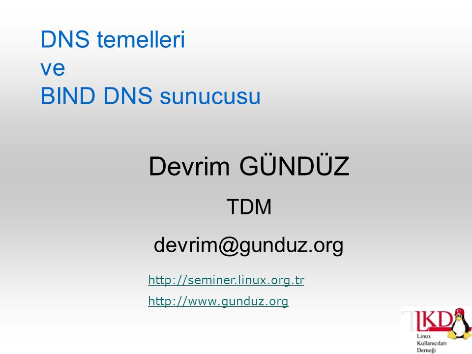DNS temelleri ve BIND DNS sunucusu Devrim GÜNDÜZ TDM devrim@gunduz.org http://seminer.linux.org.tr http://www.gunduz.org