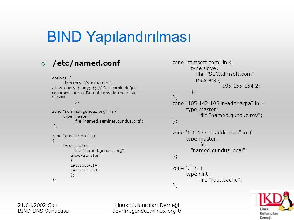 21.04.2002 Salı BIND DNS Sunucusu Linux Kullanıcıları Derneği devrim.gunduz@linux.org.tr BIND Yapılandırılması  /etc/named.conf options { directory /var/named ; allow-query { any; }; // Öntanımlı değer recursion no; // Do not provide recursive service }; zone seminer.gunduz.org in { type master; file named.seminer.gunduz.org ; }; zone gunduz.org in { type master; file named.gunduz.org ; allow-transfer { 192.168.4.14; 192.168.5.53; }; zone tdmsoft.com in { type slave; file SEC.tdmsoft.com masters { 195.155.154.2; }; zone 105.142.195.in-addr.arpa in { type master; file named.gunduz.rev ; }; zone 0.0.127.in-addr.arpa in { type master; file named.gunduz.local ; }; zone . in { type hint; file root.cache ; };