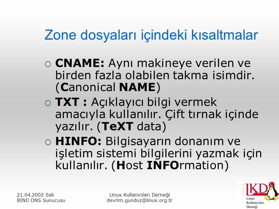 21.04.2002 Salı BIND DNS Sunucusu Linux Kullanıcıları Derneği devrim.gunduz@linux.org.tr Zone dosyaları içindeki kısaltmalar  CNAME: Aynı makineye verilen ve birden fazla olabilen takma isimdir.