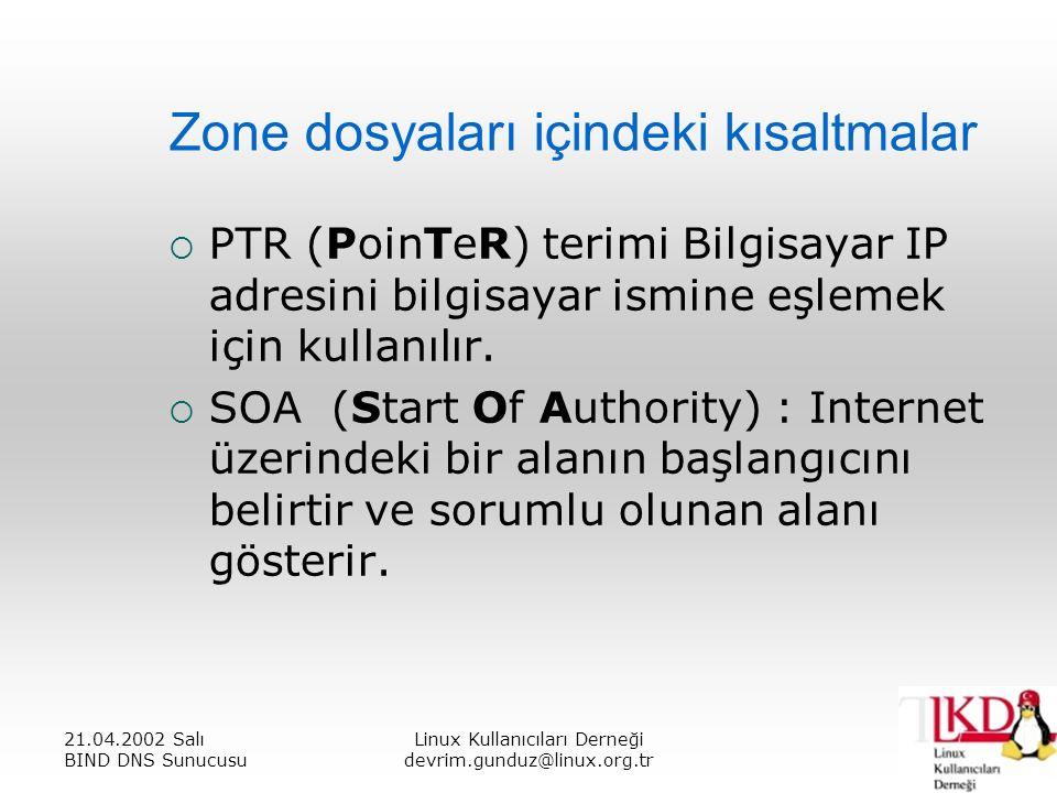 21.04.2002 Salı BIND DNS Sunucusu Linux Kullanıcıları Derneği devrim.gunduz@linux.org.tr Zone dosyaları içindeki kısaltmalar  PTR (PoinTeR) terimi Bilgisayar IP adresini bilgisayar ismine eşlemek için kullanılır.