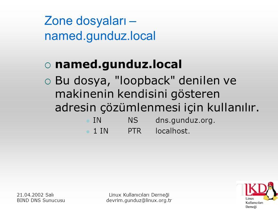21.04.2002 Salı BIND DNS Sunucusu Linux Kullanıcıları Derneği devrim.gunduz@linux.org.tr Zone dosyaları – named.gunduz.local  named.gunduz.local  Bu dosya, loopback denilen ve makinenin kendisini gösteren adresin çözümlenmesi için kullanılır.