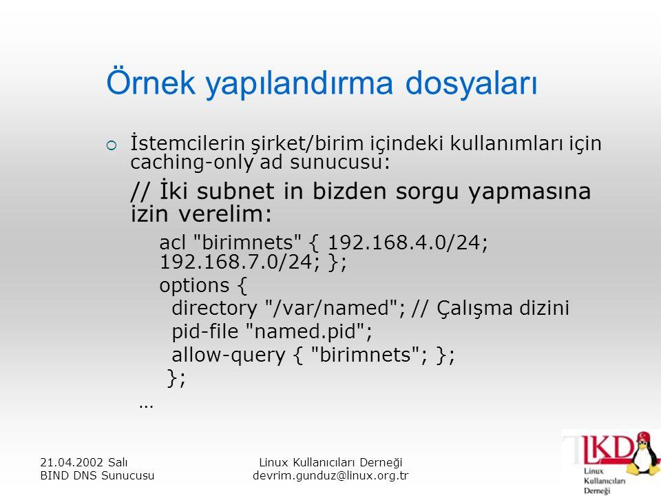 21.04.2002 Salı BIND DNS Sunucusu Linux Kullanıcıları Derneği devrim.gunduz@linux.org.tr Örnek yapılandırma dosyaları  İstemcilerin şirket/birim içindeki kullanımları için caching-only ad sunucusu: // İki subnet in bizden sorgu yapmasına izin verelim: acl birimnets { 192.168.4.0/24; 192.168.7.0/24; }; options { directory /var/named ; // Çalışma dizini pid-file named.pid ; allow-query { birimnets ; }; }; …