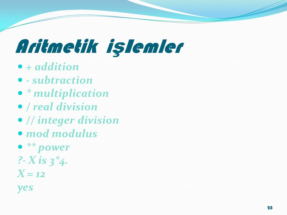 Aritmetik i ş l emler + addition - subtraction * multiplication / real division // integer division mod modulus ** power - X is 3*4.