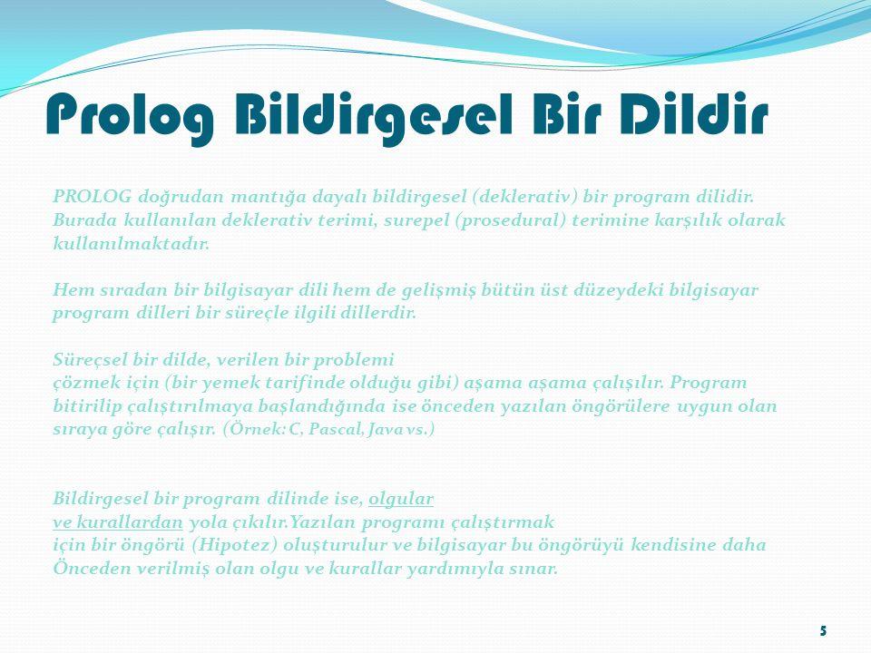 Prolog Bildirgesel Bir Dildir PROLOG doğrudan mantığa dayalı bildirgesel (deklerativ) bir program dilidir. Burada kullanılan deklerativ terimi, surepe