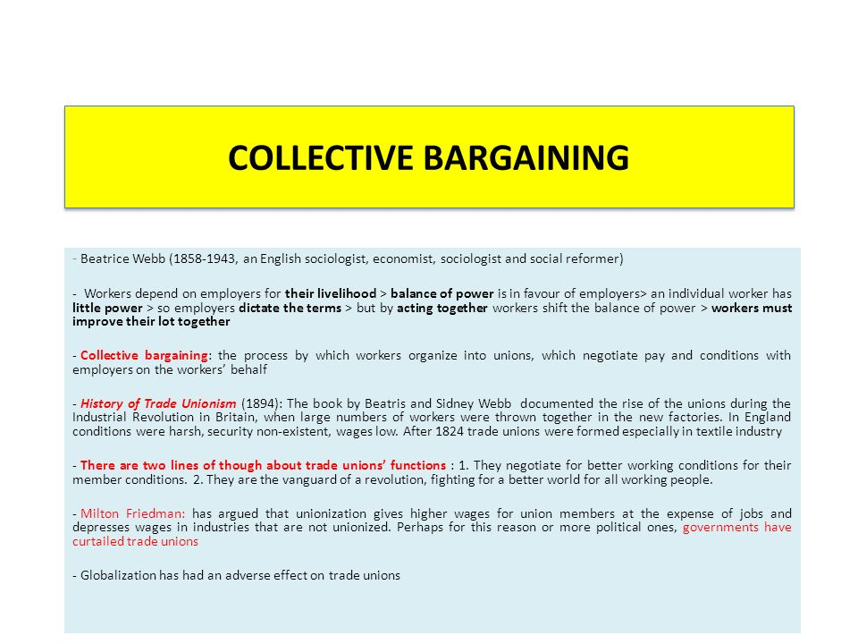 COLLECTIVE BARGAINING - Beatrice Webb (1858-1943, an English sociologist, economist, sociologist and social reformer) - Workers depend on employers for their livelihood > balance of power is in favour of employers> an individual worker has little power > so employers dictate the terms > but by acting together workers shift the balance of power > workers must improve their lot together - Collective bargaining: the process by which workers organize into unions, which negotiate pay and conditions with employers on the workers' behalf - History of Trade Unionism (1894): The book by Beatris and Sidney Webb documented the rise of the unions during the Industrial Revolution in Britain, when large numbers of workers were thrown together in the new factories.