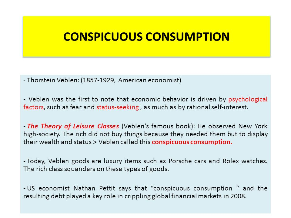 CONSPICUOUS CONSUMPTION - Thorstein Veblen: (1857-1929, American economist) - Veblen was the first to note that economic behavior is driven by psychological factors, such as fear and status-seeking, as much as by rational self-interest.