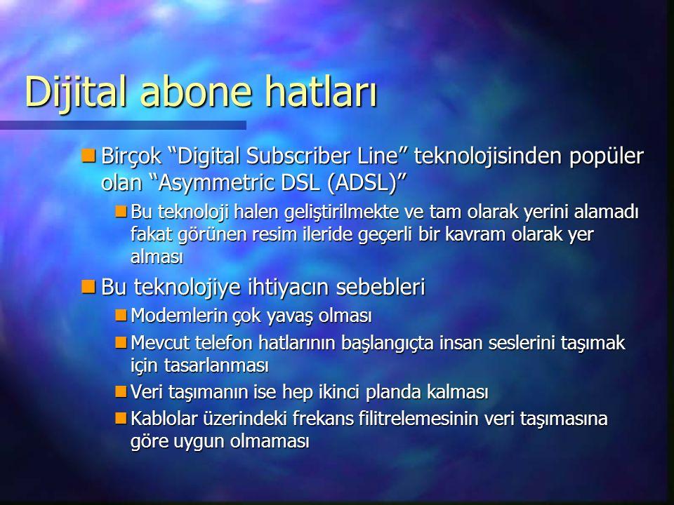 Dijital abone hatları Birçok Digital Subscriber Line teknolojisinden popüler olan Asymmetric DSL (ADSL) Birçok Digital Subscriber Line teknolojisinden popüler olan Asymmetric DSL (ADSL) Bu teknoloji halen geliştirilmekte ve tam olarak yerini alamadı fakat görünen resim ileride geçerli bir kavram olarak yer alması Bu teknoloji halen geliştirilmekte ve tam olarak yerini alamadı fakat görünen resim ileride geçerli bir kavram olarak yer alması Bu teknolojiye ihtiyacın sebebleri Bu teknolojiye ihtiyacın sebebleri Modemlerin çok yavaş olması Modemlerin çok yavaş olması Mevcut telefon hatlarının başlangıçta insan seslerini taşımak için tasarlanması Mevcut telefon hatlarının başlangıçta insan seslerini taşımak için tasarlanması Veri taşımanın ise hep ikinci planda kalması Veri taşımanın ise hep ikinci planda kalması Kablolar üzerindeki frekans filitrelemesinin veri taşımasına göre uygun olmaması Kablolar üzerindeki frekans filitrelemesinin veri taşımasına göre uygun olmaması