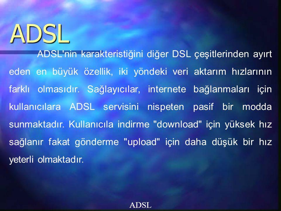 ADSL ADSL ADSL nin karakteristiğini diğer DSL çeşitlerinden ayırt eden en büyük özellik, iki yöndeki veri aktarım hızlarının farklı olmasıdır.