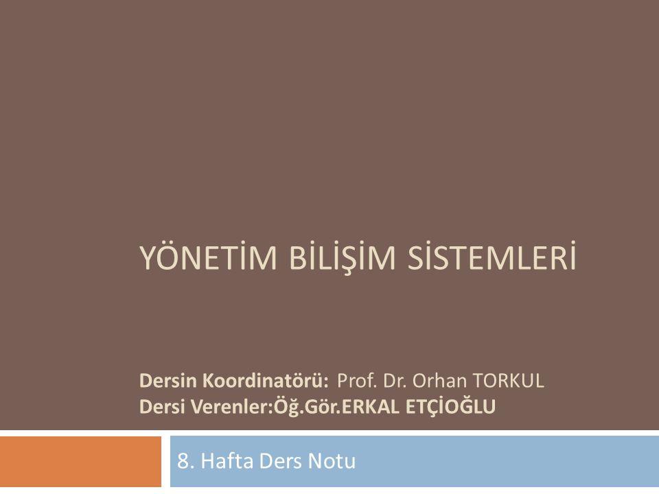 YÖNETİM BİLİŞİM SİSTEMLERİ Dersin Koordinatörü:Prof. Dr. Orhan TORKUL Dersi Verenler:Öğ.Gör.ERKAL ETÇİOĞLU 8. Hafta Ders Notu