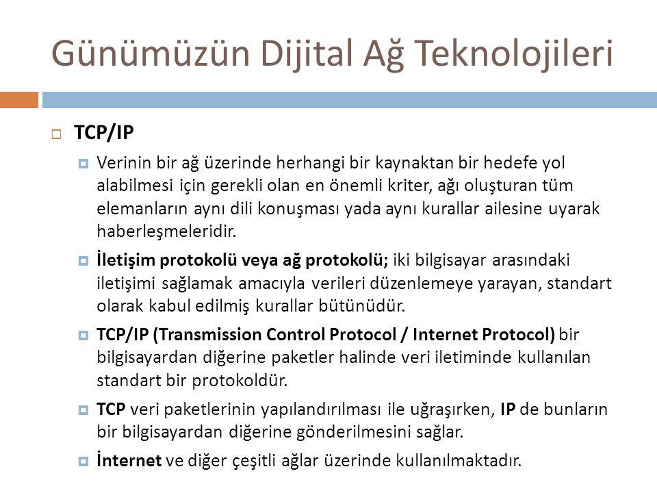 Günümüzün Dijital Ağ Teknolojileri  TCP/IP  Verinin bir ağ üzerinde herhangi bir kaynaktan bir hedefe yol alabilmesi için gerekli olan en önemli kri
